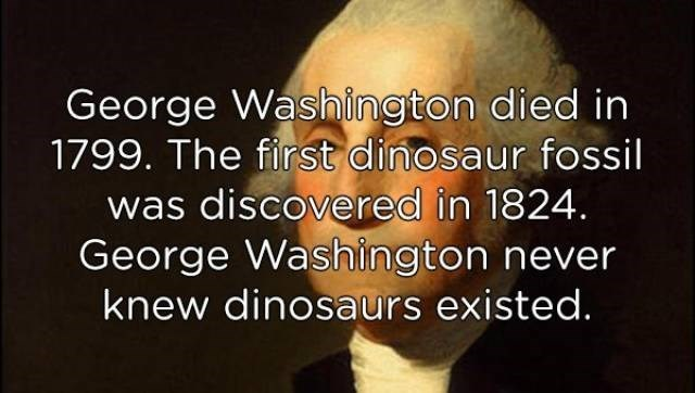 Text - George Washington died in 1799. The first dinosaur fossil was discovered in 1824. George Washington never knew dinosaurs existed.