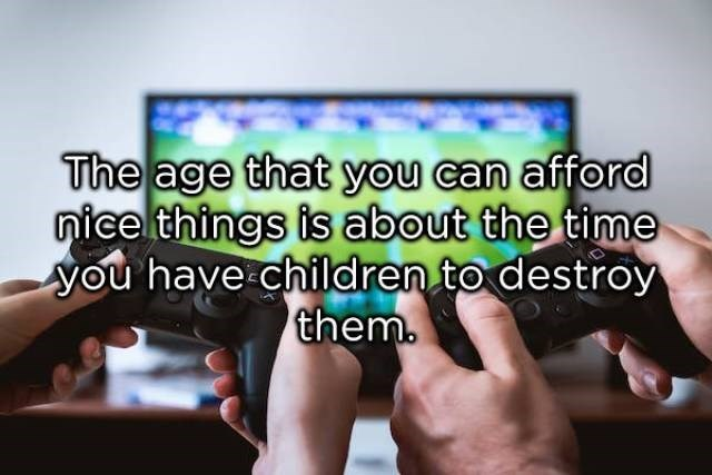 Gadget - The age that you can afford nicelthings is about the time you have children to destroy them.