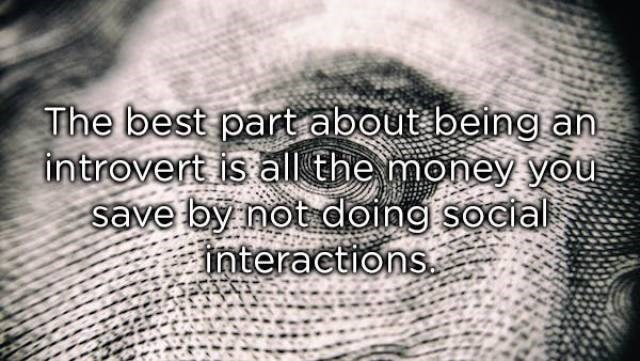 Text - The best part about being an introvert is all the money you save by not doing social interactions