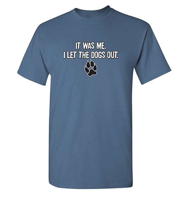 T-shirt - IT WAS ME. I LET THE DOGS OUT.