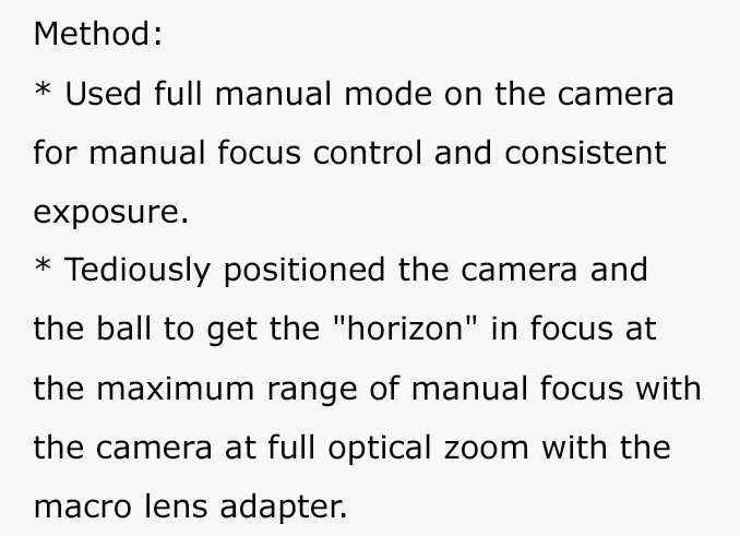 """Text - Method: Used full manual mode on the camera for manual focus control and consistent exposure. Tediously positioned the camera and the ball to get the """"horizon"""" in focus at the maximum range of manual focus with the camera at full optical zoom with the macro lens adapter."""