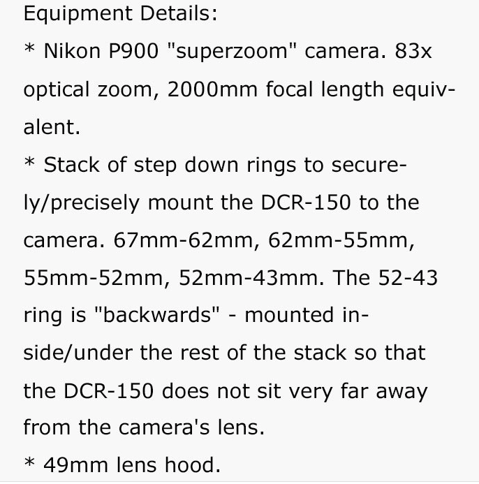 """Text - Equipment Details: Nikon P900 """"superzoom"""" camera. 83x optical zoom, 2000mm focal length equiv- alent. Stack of step down rings to secure- ly/precisely mount the DCR-150 to the camera. 67mm-62mm, 62mm-55mm, 55mm-52mm, 52mm-43mm. The 52-43 ring is """"backwards"""" - mounted in- side/under the rest of the stack so that the DCR-150 does not sit very far away from the camera's lens. 49mm lens hood."""