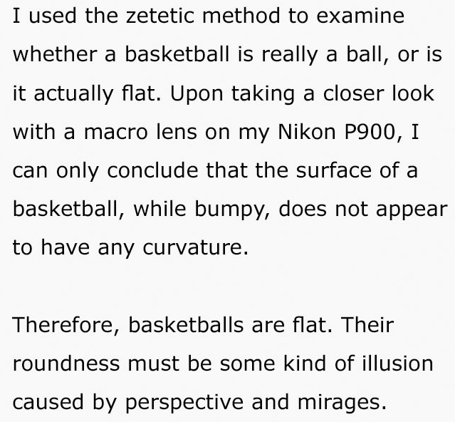 Text - I used the zetetic method to examine whether a basketball is really a ball, or is it actually flat. Upon taking a closer look with a macro lens on my Nikon P900, I can only conclude that the surface of a basketball, while bumpy, does not appear to have any curvature. Therefore, basketballs are flat. Their roundness must be some kind of illusion caused by perspective and mirages.