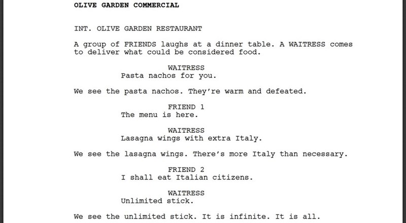 Text - OLIVE GARDEN COMMERCIAL INT. OLIVE GARDEN RESTAURANT A group of FRIENDS laughs at a dinner table. A WAITRESS comes to deliver what could be cons:idered food WAITRESS Pasta nachos for you We see the pasta nachos. They're warm and defeated. FRIEND 1 The menu is here WAITRESS Lasagna wings with extra Italy We see the lasagna wings. There's more Italy than necessary FRIEND 2 I shall eat Italian citizens WAITRESS Unlimited stick. We see the unlimited stick. It is infinite. It is all