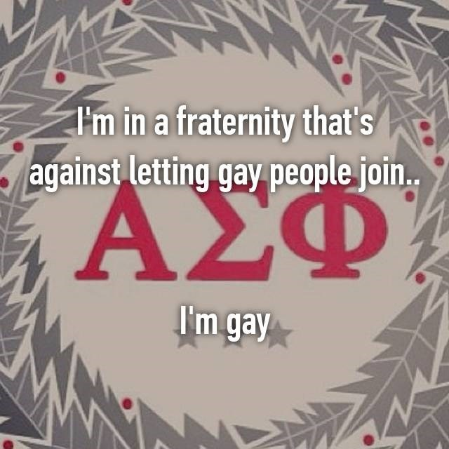 """I'm in a fraternity that's against letting gay people join...I'm gay"""