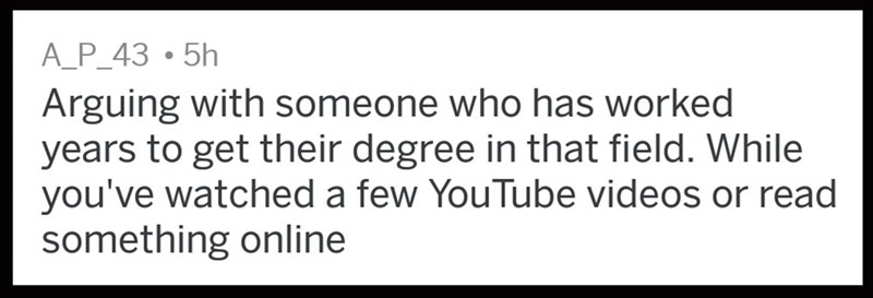 """""""Arguing with someone who has worked years to get their degree in that field. While you've watched a few YouTube videos or read something online"""""""