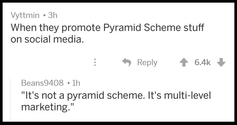 "Text - Vyttmin 3h When they promote Pyramid Scheme stuff on social media Reply 6.4k Beans9408 1h ""It's not a pyramid scheme. It's multi-level marketing."""
