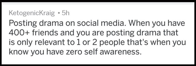 Text - KetogenicKraig 5h Posting drama on social media. When you have 400+ friends and you are posting drama that is only relevant to 1 or 2 people that's when you know you have zero self awareness.