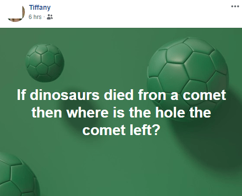 Text - Tiffany 6 hrs If dinosaurs died fron a comet then where is the hole the comet left?