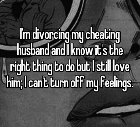 Text - Im divorcing my cheating husband and I know it's the right thing to do but stil love himlcant turn off my Feeings