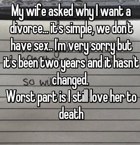 Text - My wife asked whylwant a divarce.. .ts simple,we dant have sex. Imvery sorrybut it's been twoyears and it hasnt so wchanged Sa wil Worst part is still love her to death