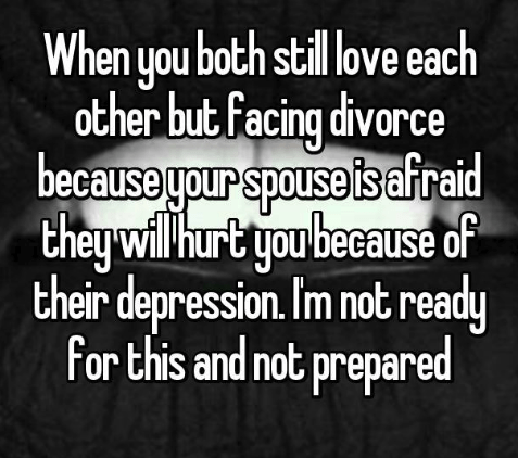 Text - When you both still love each other but facing divorce because yoursp ourse is afraid ou because of they will hurt y ession. I'm not read their depr y for this and not prepared