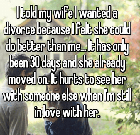 Text - Italdmy wife wanbeda divorce because Ifelt she could dobetterthan me thas only daysand she already moved on t hurts tosee her with someone else when Im stil inlove with her. been 30