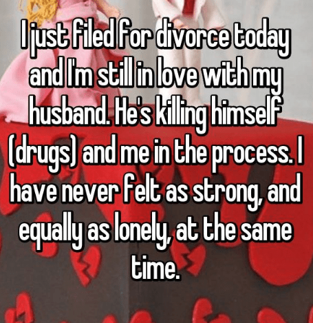 Text - Ofust Fled Por divarce Coday and Im stilin bve with my husband He's kiling himself drugs and me inthe process. have never Felt as strong, and equally as lonely, at the same time