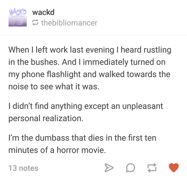 Person hears rustling in the bushes and realizes it was they would die very early on in a horror film