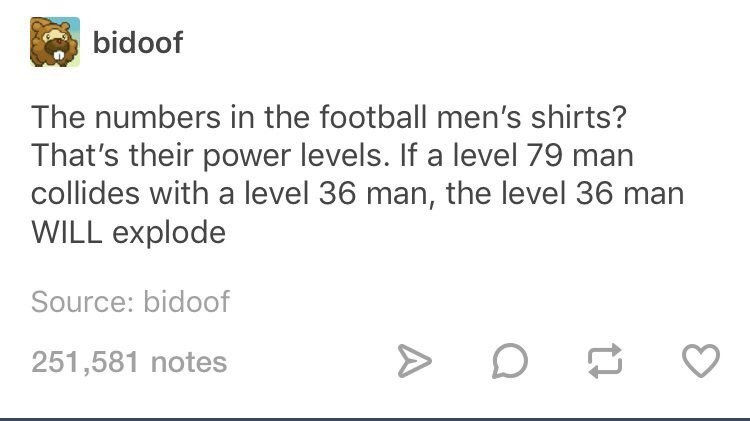 Text - bidoof The numbers in the football men's shirts? That's their power levels. If a level 79 man collides with a level 36 man, the level 36 ma WILL explode Source: bidoof 251,581 notes