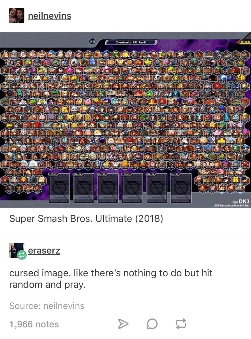 Text - neilnevins BACK 2-minuto K0 fest! N/A N/A N/A N/A IN/A IN/A 200s DK3 SSBMercurious MattSoft Net Super Smash Bros. Ultimate (2018) eraserz cursed image. like there's nothing to do but hit random and pray. Source: neilnevins 1,966 notes