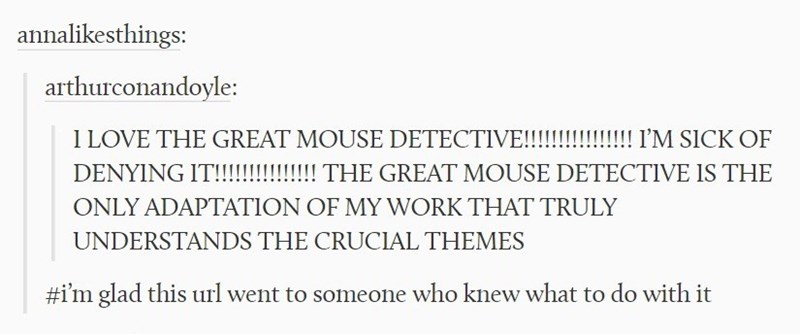Text - annalikesthings: arthurconandoyle 1LOVE THE GREAT MOUSE DETECTIVE!!!!!!!!!!I'M SICK OF DENYING IT!!!!!!!!!!THE GREAT MOUSE DETECTIVE IS THE ONLY ADAPTATION OF MY WORK THAT TRULY UNDERSTANDS THE CRUCIAL THEMES #i'm glad this url went to someone who knew what to do with it