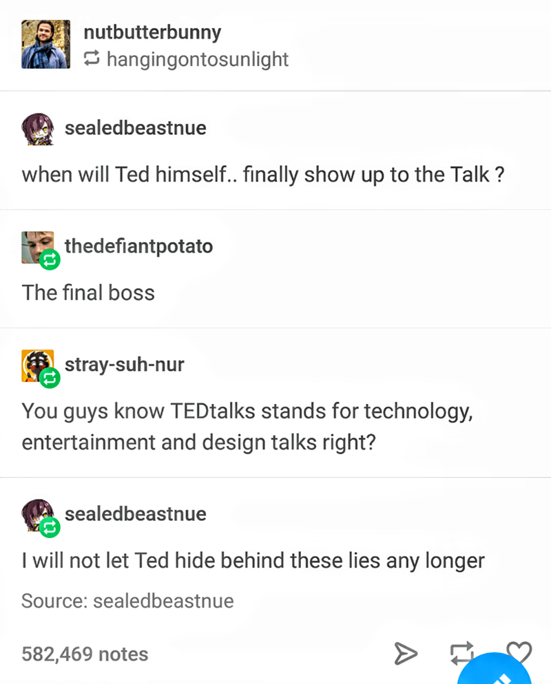 Text - nutbutterbunny hangingontosunlight sealedbeastnue when will Ted himself.. finally show up to the Talk? thedefiantpotato The final boss stray-suh-nur You guys know TEDtalks stands for technology, entertainment and design talks right? sealedbeastnue I will not let Ted hide behind these lies any longer Source: sealedbeastnue 582,469 notes