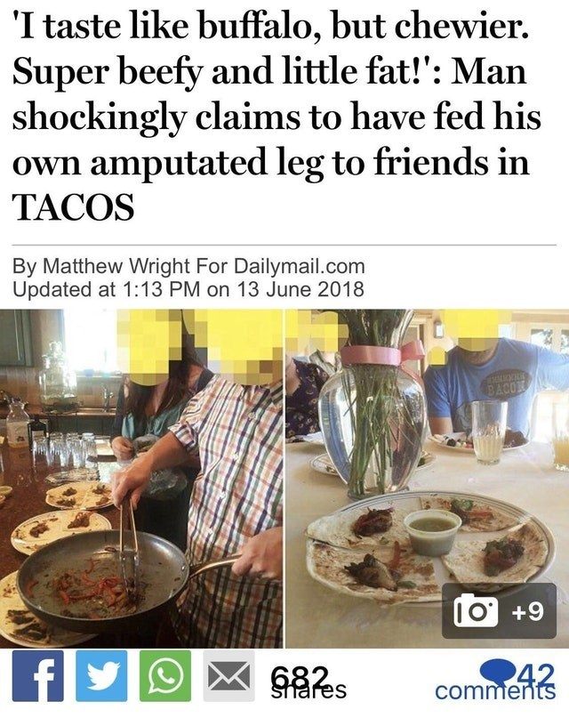 Dish - 'I taste like buffalo, but chewier. Super beefy and little fat!': Man shockingly claims to have fed his own amputated leg to friends in TACOS By Matthew Wright For Dailymail.com Updated at 1:13 PM on 13 June 2018 BACOX IO+9 fy 42 comments Shares