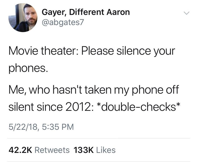 Text - Gayer, Different Aaron @abgates7 Movie theater: Please silence your phones. Me, who hasn't taken my phone off silent since 2012: *double-checks* 5/22/18, 5:35 PM 42.2K Retweets 133K Likes