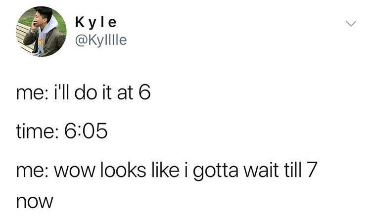 Text - Kyle ФКуlle me: i'll do it at 6 time: 6:05 me: wow looks like i gotta wait till 7 now