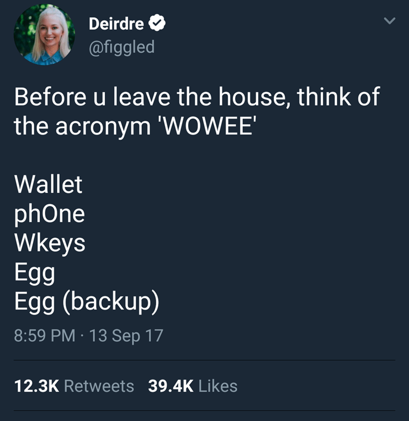 Text - Deirdre @figgled Before u leave the house, think of the acronym 'WOWEE' Wallet phOne Wkeys Egg Egg (backup) 8:59 PM 13 Sep 17 12.3K Retweets 39.4K Likes
