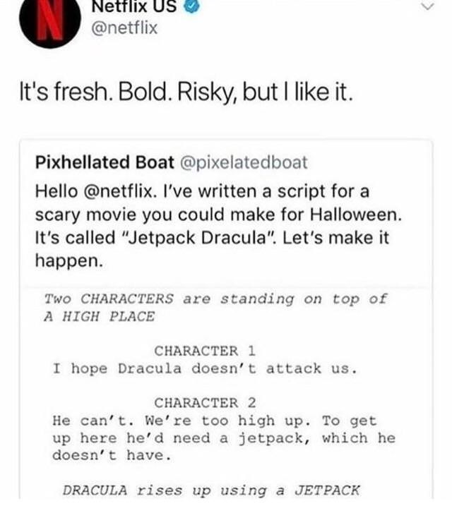 """Text - Netflix US @netflix It's fresh. Bold. Risky, but I like it. Pixhellated Boat @pixelatedboat Hello @netflix. I've written a script for a scary movie you could make for Halloween. called """"Jetpack Dracula"""". Let's make happen Two CHARACTERS are standing on top of A HIGH PLACE CHARACTER 1 I hope Dracula doesn' t attack us CHARACTER 2 He can't. We're too high up. To get up here he'd need a jetpack, which he doesn't have DRACULA rises up using a JETPACK >"""