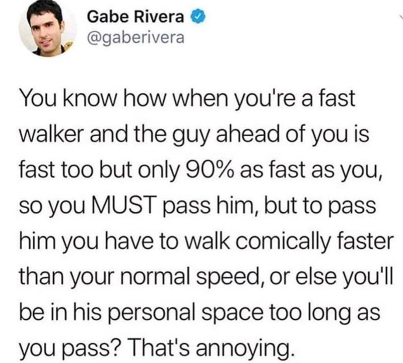 Text - Gabe Rivera @gaberivera You know how when you're a fast walker and the guy ahead of you is fast too but only 90% as fast as you, so you MUST pass him, but to pass him you have to walk comically faster than your normal speed, or else you'l be in his personal space too long as you pass? That's annoying.