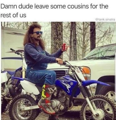 "Photo of a redneck on a motorcycle with the caption, ""Damn dude leave some cousins for the rest of us"""