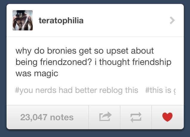 Text - teratophilia why do bronies get so upset about being friendzoned? i thought friendship was magic #you nerds had better reblog this #this is 23,047 notes 11
