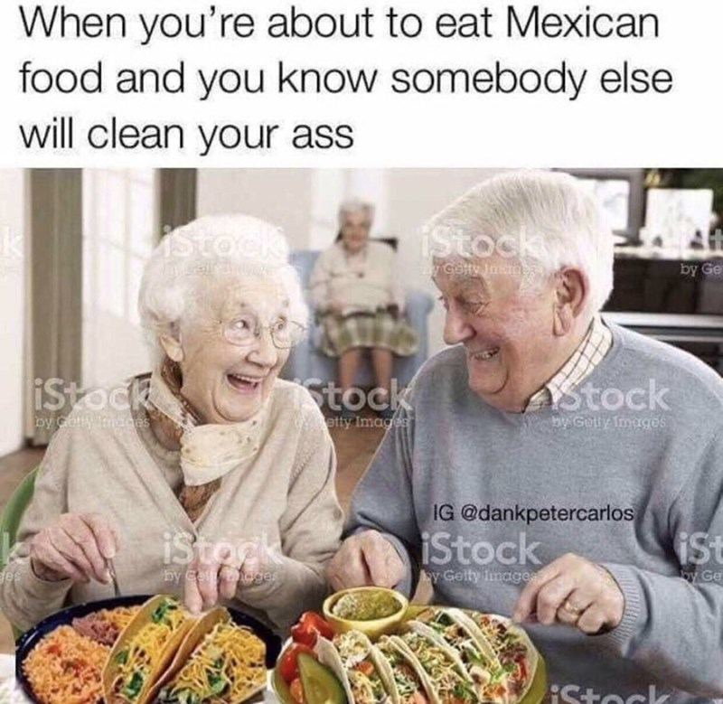 Meal - When you're about to eat Mexican food and you know somebody else will clean your ass stock iStock Gaty Ines by Ge iStock tock Stock by coffy Tmeces by Getty fmages etty Images IG @dankpetercarlos iStork iStock iSt by Coeages y Gelty image oy Ge