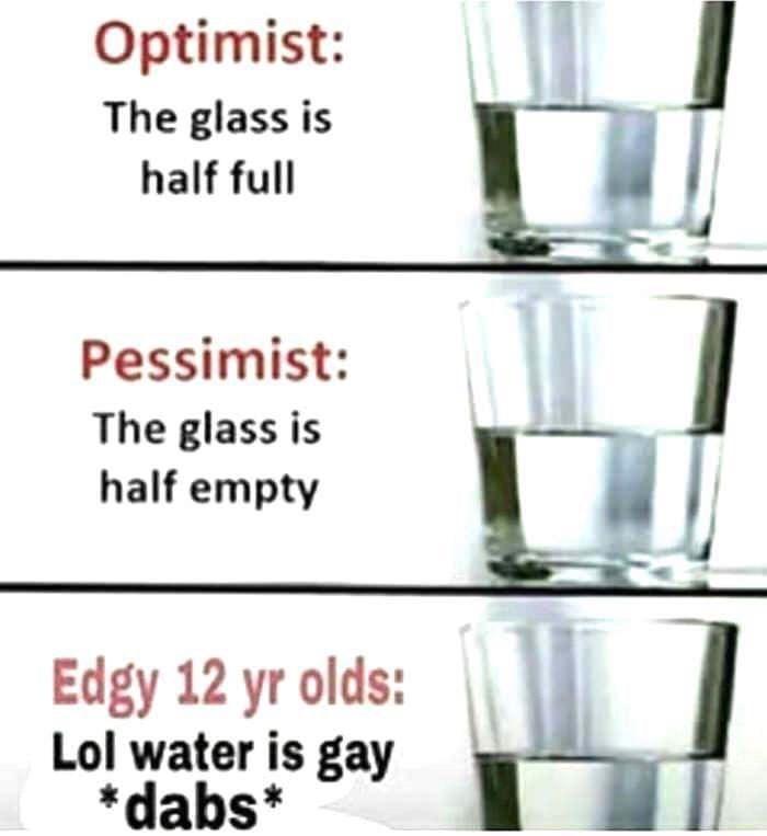 Drinkware - Optimist: The glass is half full Pessimist: The glass is half empty Edgy 12 yr olds: Lol water is gay *dabs