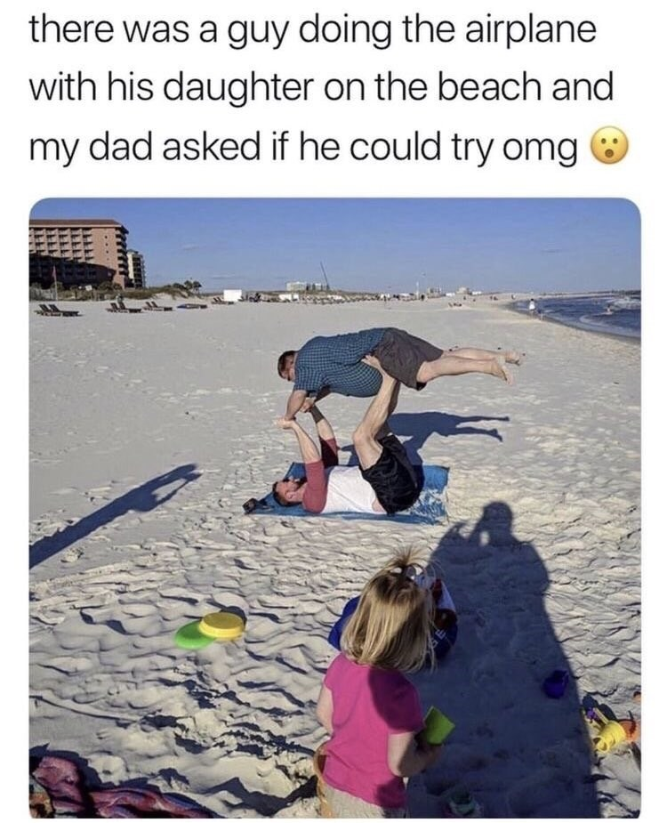 Text - there was a guy doing the airplane with his daughter on the beach and my dad asked if he could try omg