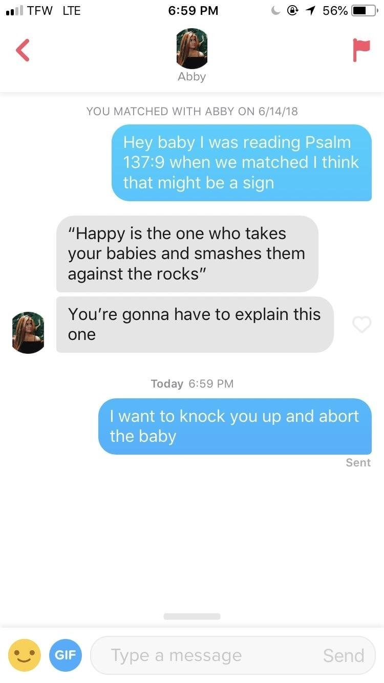 "tinder messages Hey baby I was 137:9 when we matched I think that might be a reading Psalm sign ""Happy is the one who takes your babies and smashes them against the rocks"" You're gonna have to explain this one Today 6:59 PM I want to knock you up and abort the baby Sent Type Send GIF message a r"