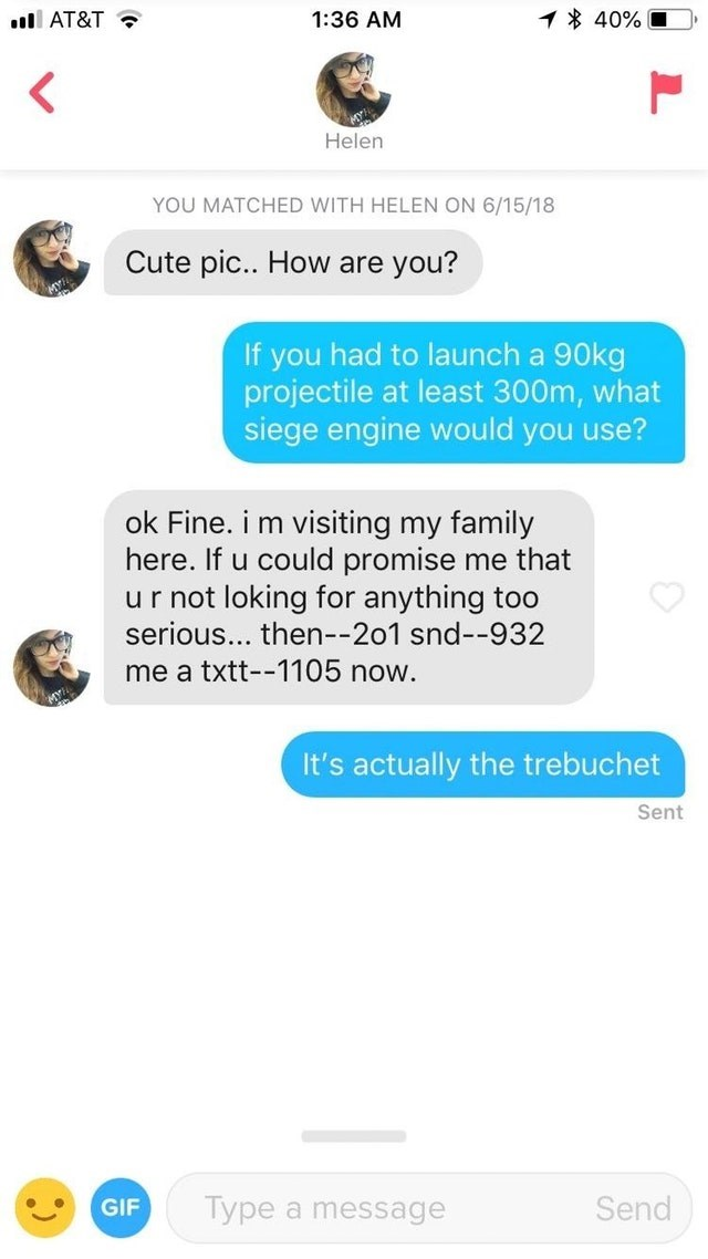 tinder messages Cute pic.. How are you? If you had to launch a 90kg projectile at least 300m, what siege engine would you use? ok Fine. i m visiting my family here. If u could promise me that ur not loking for anything too serious... then--201 snd--932 me a txtt--1105 now. It's actually the trebuchet Sent Type a message Send GIF