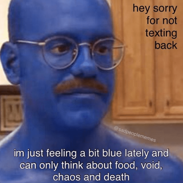 Head - hey sorry for not texting back @sadpeoplememes im just feeling a bit blue lately and can only think about food, void, chaos and death