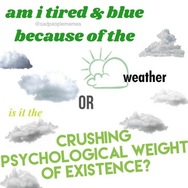 Text - amitired & blue because of the @sadpeoplememes weather OR is it the CRUSHING PSYCHOLOGICAL WEIGHT OF EXISTENCE?