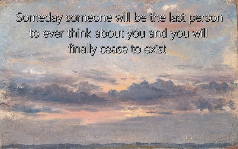 Sky - Someday someone will be the last person to ever think about you and you will finally cease to exist