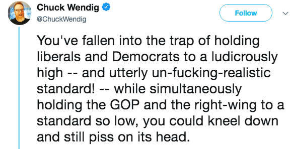 Text - Chuck Wendig Follow @ChuckWendig You've fallen into the trap of holding liberals and Democrats to a ludicrously high - and utterly un-fucking-realistic standard! - while simultaneously holding the GOP and the right-wing to a standard so low, you could kneel down and still piss on its head.