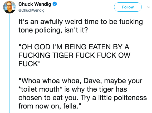 """Text - Chuck Wendig Follow @ChuckWendig It's an awfully weird time to be fucking tone policing, isn't it? """"OH GOD I'M BEING EATEN BY A FUCKING TIGER FUCK FUCK OW FUCK"""" """"Whoa whoa whoa, Dave, maybe your """"toilet mouth* is why the tiger has chosen to eat you. Try a little politeness from now on, fella."""""""