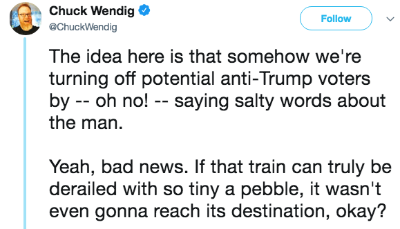 Text - Chuck Wendig Follow @ChuckWendig The idea here is that somehow we're turning off potential anti-Trump voters by -- oh no! -- saying salty words about the man Yeah, bad news. If that train can truly be derailed with so tiny a pebble, it wasn't even gonna reach its destination, okay?