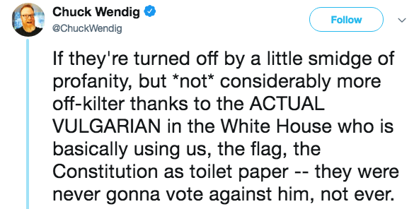 Text - Chuck Wendig Follow @ChuckWendig If they're turned off by a little smidge of profanity, but *not* considerably more off-kilter thanks to the ACTUAL VULGARIAN in the White House who is basically using us, the flag, the Constitution as toilet paper -- they were never gonna vote against him, not ever.