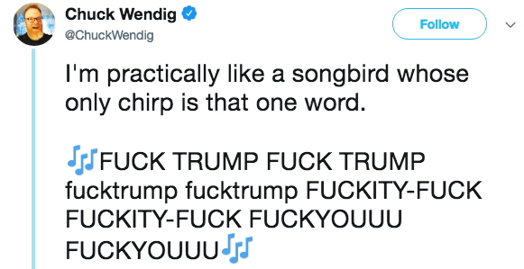 Text - Chuck Wendig Follow @ChuckWendig I'm practically like a songbird whose only chirp is that one word. SFUCK TRUMP FUCK TRUMP fucktrump fucktrump FUCKITY-FUCK FUCKITY-FUCK FUCKYOUUU FUCKYOUUU JS