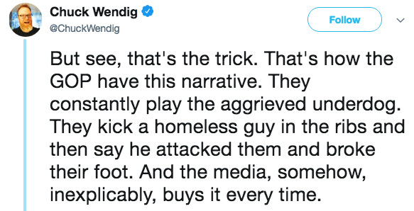 Text - Chuck Wendig Follow @ChuckWendig But see, that's the trick. That's how the GOP have this narrative. They constantly play the aggrieved underdog They kick a homeless guy in the ribs and then say he attacked them and broke their foot. And the media, somehow, inexplicably, buys it every time.