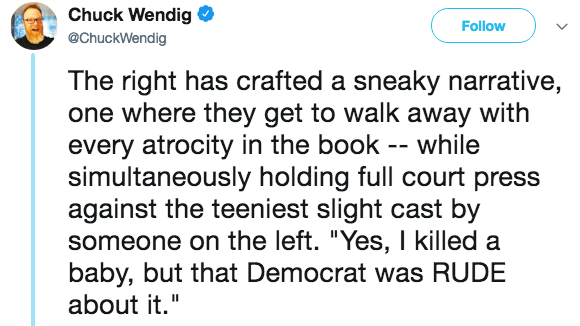 """Text - Chuck Wendig Follow @ChuckWendig The right has crafted a sneaky narrative, one where they get to walk away with every atrocity in the book -- while simultaneously holding full court press against the teeniest slight cast by someone on the left. """"Yes, I killed a baby, but that Democrat was RUDE about it."""""""