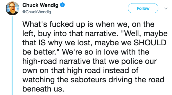 """Text - Chuck Wendig Follow @ChuckWendig What's fucked up is when we, on the left, buy into that narrative. """"Well, maybe that IS why we lost, maybe we SHOULD be better."""" We're so in love with the high-road narrative that we police our own on that high road instead of watching the saboteurs driving the road beneath us."""