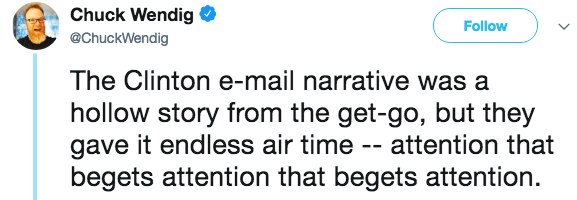 Text - Chuck Wendig Follow @ChuckWendig The Clinton e-mail narrative was a hollow story from the get-go, but they gave it endless air time -- attention that begets attention that begets attention