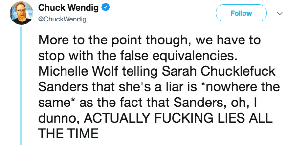 Text - Chuck Wendig Follow @ChuckWendig More to the point though, we have to stop with the false equivalencies Michelle Wolf telling Sarah Chucklefuck Sanders that she's a liar is *nowhere the same* as the fact that Sanders, oh, I dunno, ACTUALLY FUCKING LIES ALL THE TIME