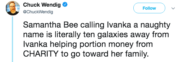 Text - Chuck Wendig Follow @ChuckWendig Samantha Bee calling Ivanka a naughty name is literally ten galaxies away from Ivanka helping portion money from CHARITY to go toward her family